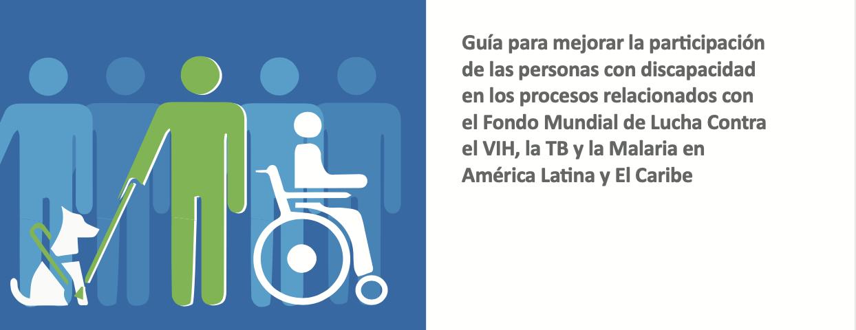 Guía para mejorar la participación de las personas con discapacidad en los procesos relacionados con el Fondo Mundial de Lucha Contra el VIH, la TB y la Malaria en América Latina y El Caribe