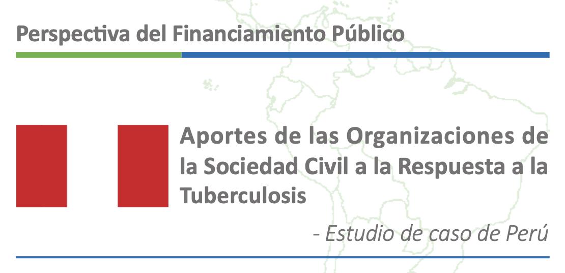 Perspectiva del Financiamiento Público. Aportes de las Organizaciones de la Sociedad Civil a la Respuesta a la Tuberculosis. Estudio de caso de Perú